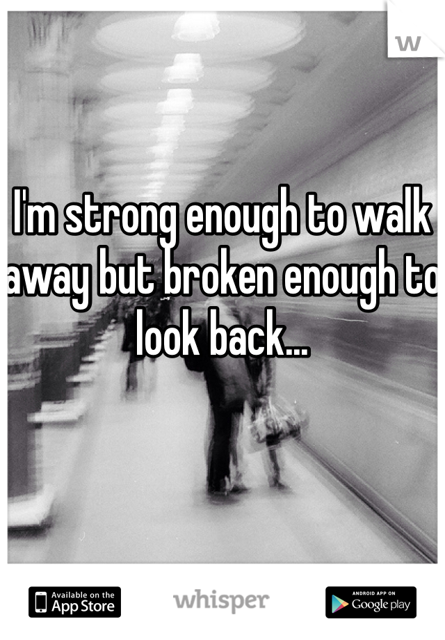 I'm strong enough to walk away but broken enough to look back...