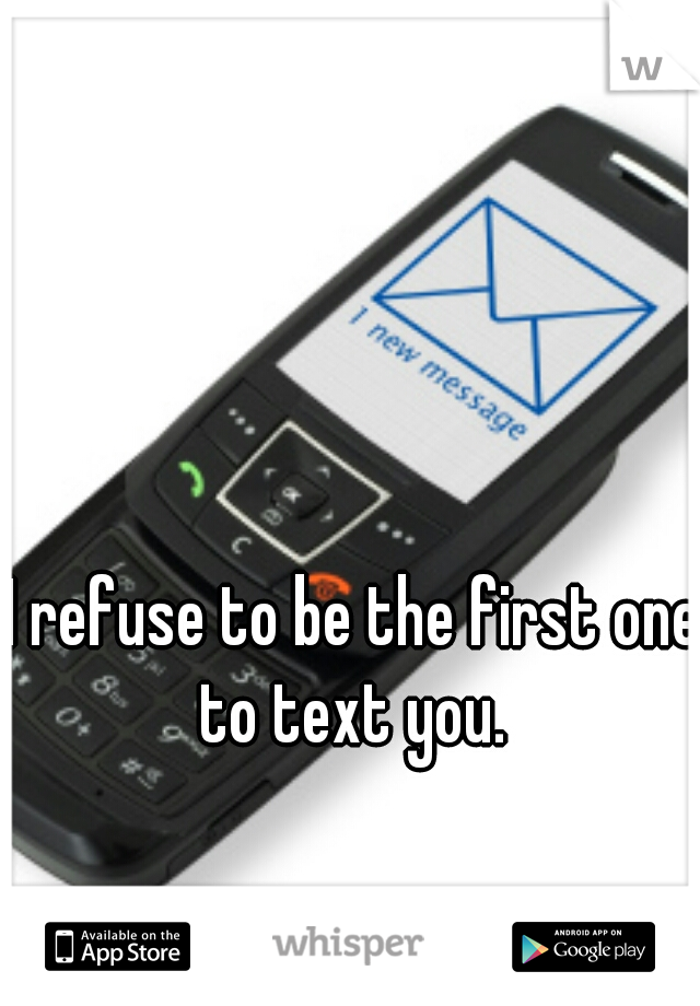 I refuse to be the first one to text you.