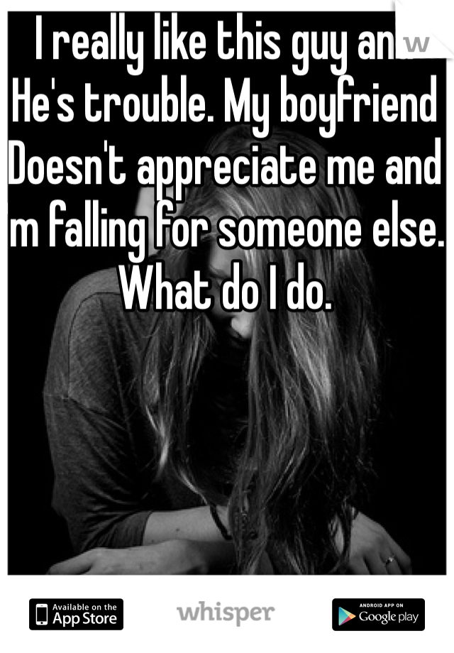 I really like this guy and  He's trouble. My boyfriend Doesn't appreciate me and I'm falling for someone else.  What do I do.