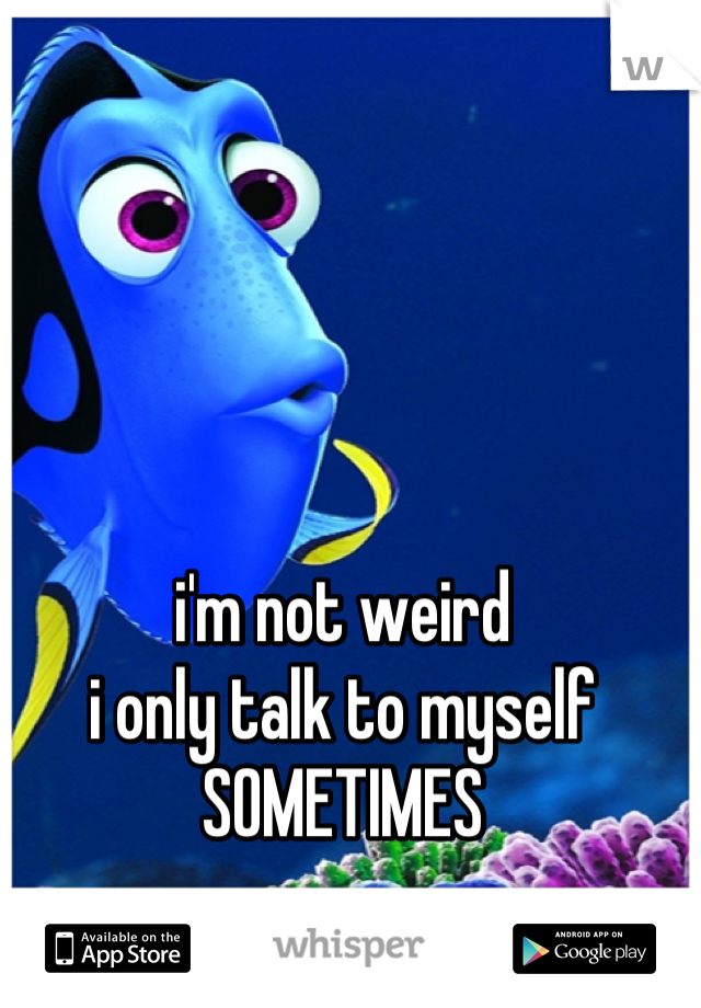 i'm not weird i only talk to myself SOMETIMES