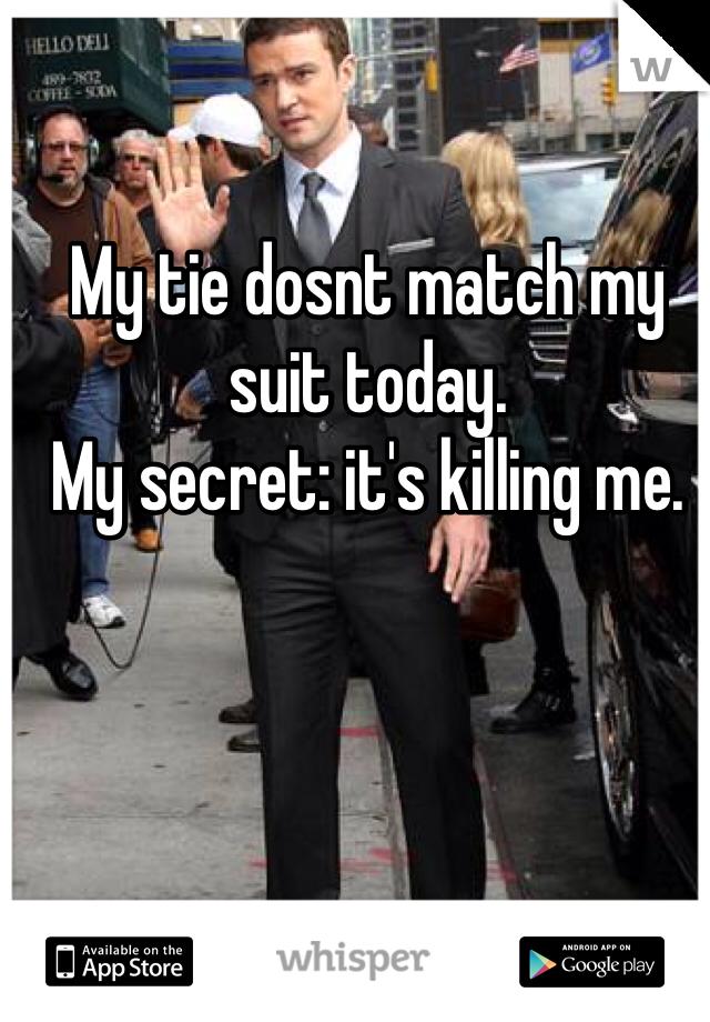 My tie dosnt match my suit today.  My secret: it's killing me.