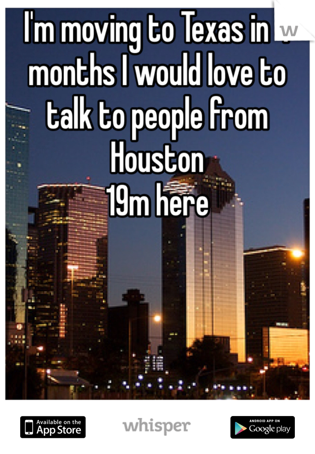 I'm moving to Texas in 4 months I would love to talk to people from Houston  19m here