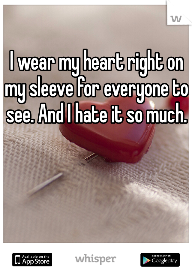 I wear my heart right on my sleeve for everyone to see. And I hate it so much.