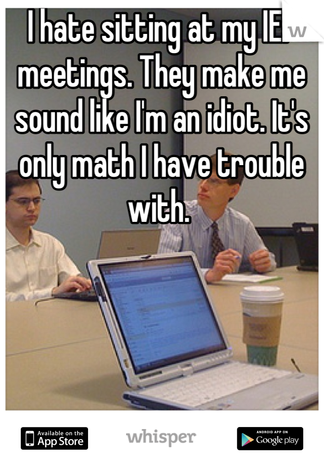 I hate sitting at my IEP meetings. They make me sound like I'm an idiot. It's only math I have trouble with.