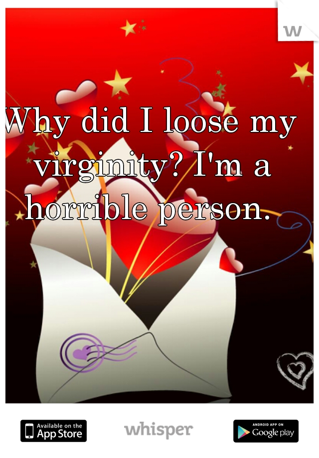 Why did I loose my virginity? I'm a horrible person.