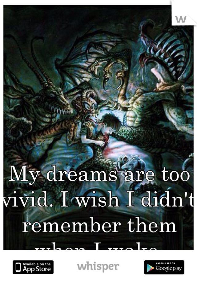 My dreams are too vivid. I wish I didn't remember them when I wake.