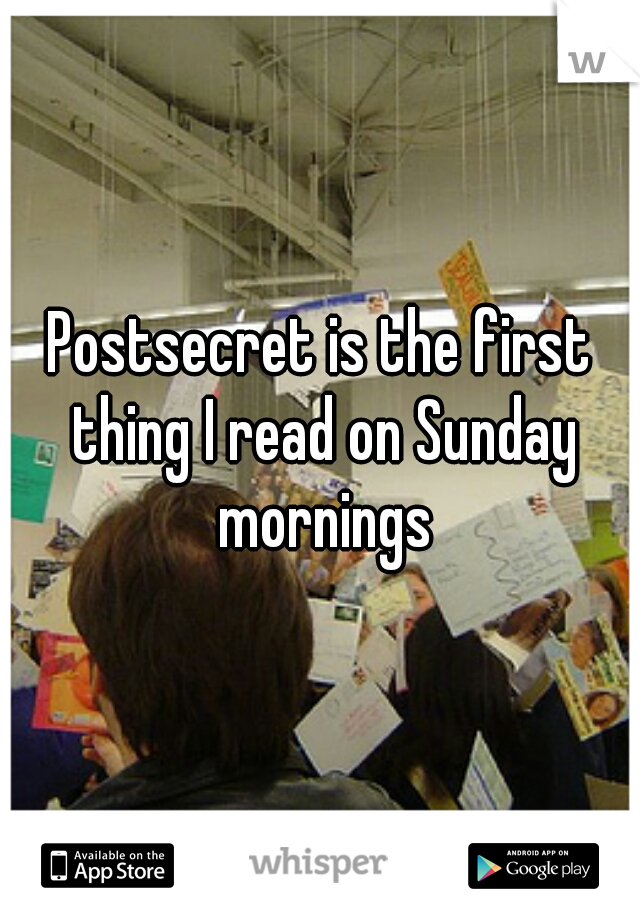 Postsecret is the first thing I read on Sunday mornings