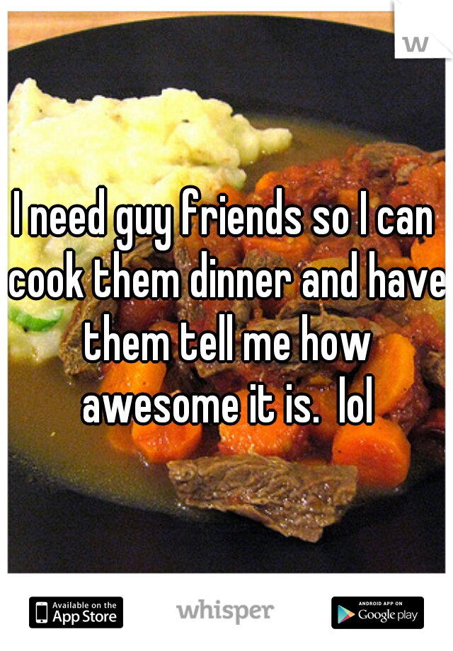 I need guy friends so I can cook them dinner and have them tell me how awesome it is.  lol