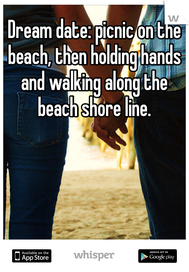 Dream date: picnic on the beach, then holding hands and walking along the beach shore line.