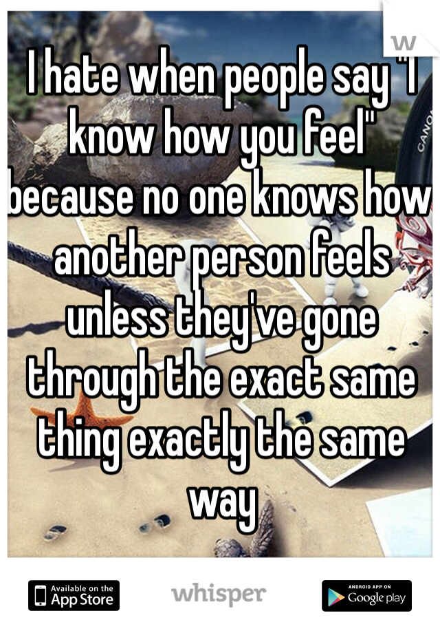 """I hate when people say """"I know how you feel"""" because no one knows how another person feels unless they've gone through the exact same thing exactly the same way"""