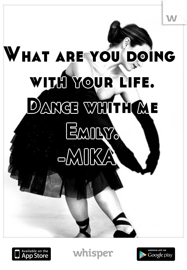 What are you doing with your life. Dance whith me Emily. -MIKA