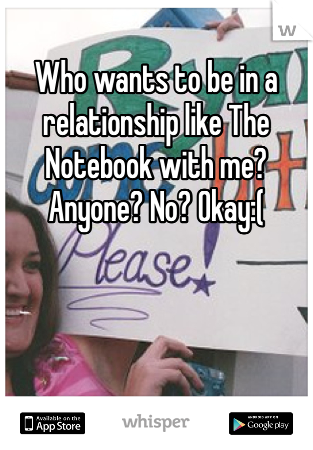 Who wants to be in a relationship like The Notebook with me? Anyone? No? Okay:(