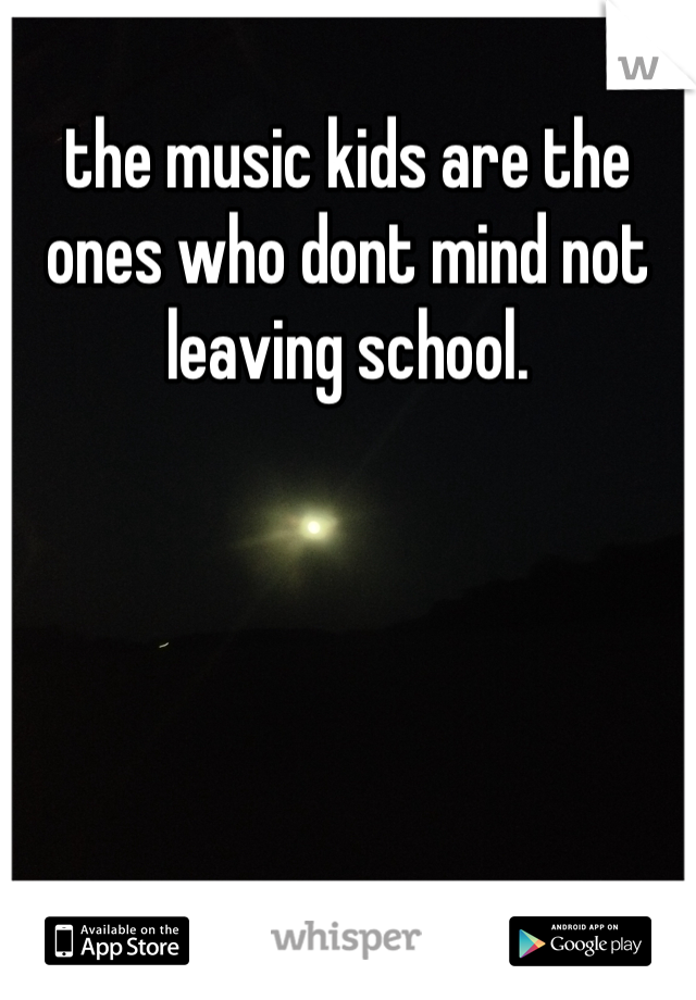 the music kids are the ones who dont mind not leaving school.