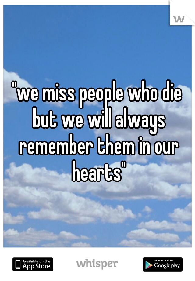 """""""we miss people who die but we will always remember them in our hearts"""""""