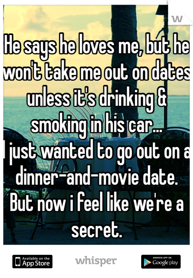 He says he loves me, but he won't take me out on dates unless it's drinking & smoking in his car... I just wanted to go out on a dinner-and-movie date. But now i feel like we're a secret.