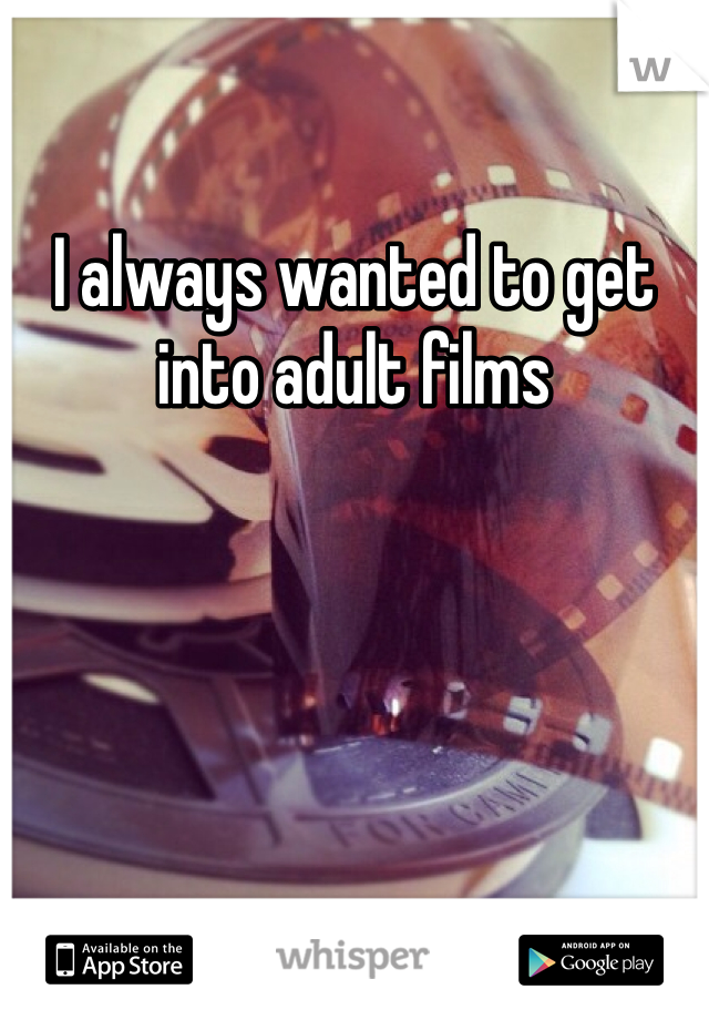 I always wanted to get into adult films
