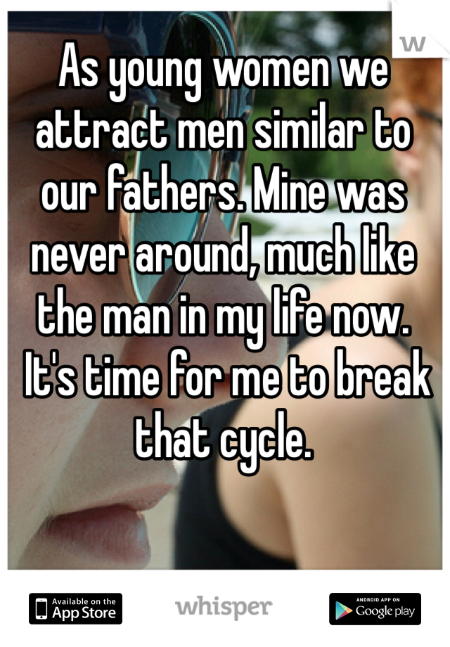 As young women we attract men similar to our fathers. Mine was never around, much like the man in my life now.  It's time for me to break that cycle.