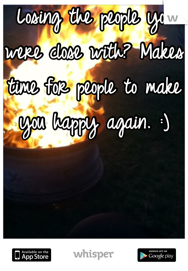 Losing the people you were close with? Makes time for people to make you happy again. :)