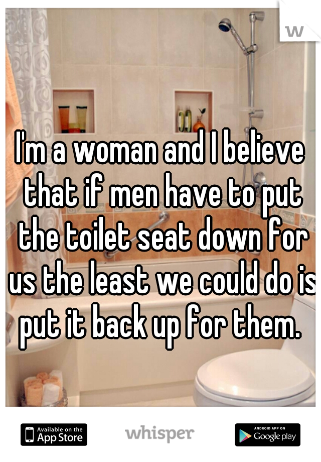 I'm a woman and I believe that if men have to put the toilet seat down for us the least we could do is put it back up for them.