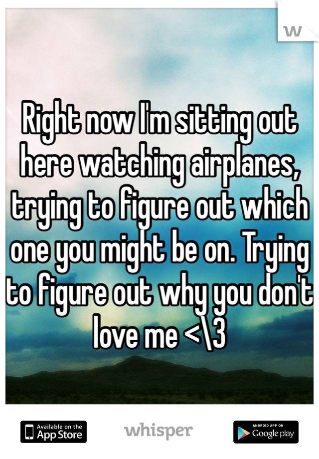 Right now I'm sitting out here watching airplanes, trying to figure out which one you might be on. Trying to figure out why you don't love me <\3