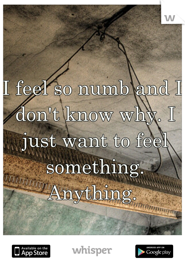 I feel so numb and I don't know why. I just want to feel something. Anything.
