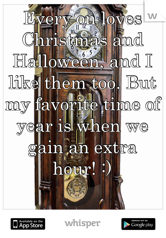 Every on loves Christmas and Halloween, and I like them too. But my favorite time of year is when we gain an extra hour! :)