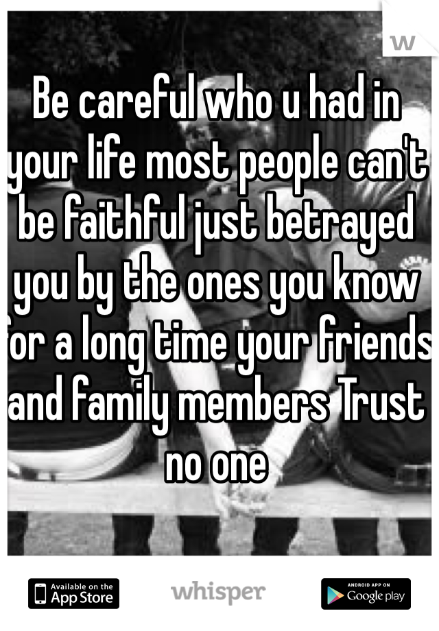 Be careful who u had in your life most people can't be faithful just betrayed you by the ones you know for a long time your friends and family members Trust no one