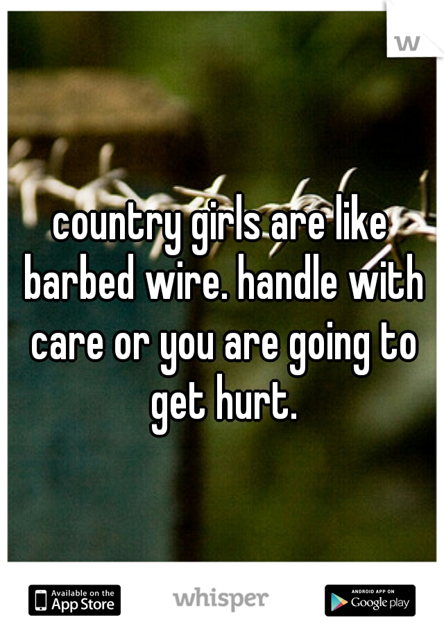 country girls are like barbed wire. handle with care or you are going to get hurt.