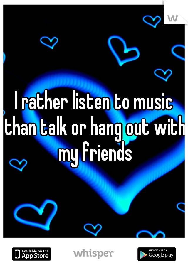 I rather listen to music than talk or hang out with my friends