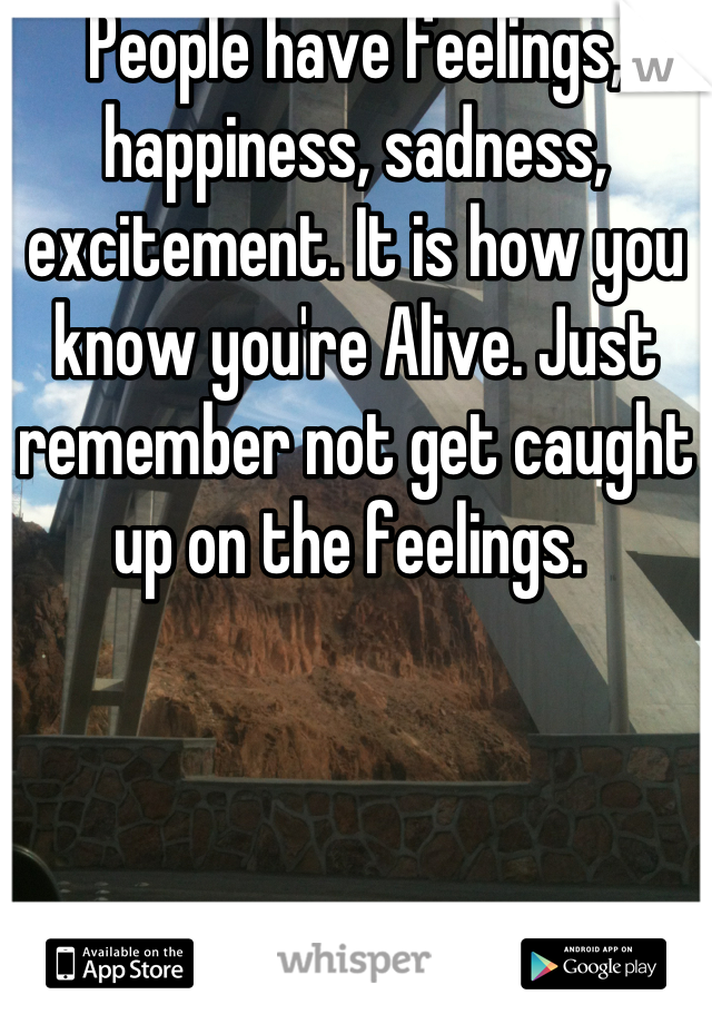 People have feelings, happiness, sadness, excitement. It is how you know you're Alive. Just remember not get caught up on the feelings.