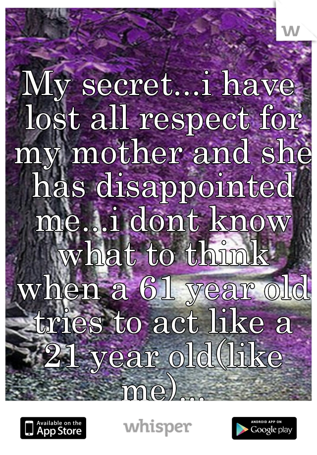 My secret...i have lost all respect for my mother and she has disappointed me...i dont know what to think when a 61 year old tries to act like a 21 year old(like me)...