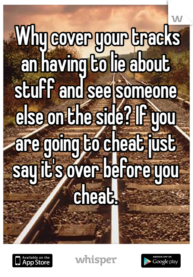 Why cover your tracks an having to lie about stuff and see someone  else on the side? If you are going to cheat just say it's over before you cheat.