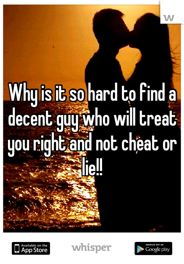 Why is it so hard to find a decent guy who will treat you right and not cheat or lie!!