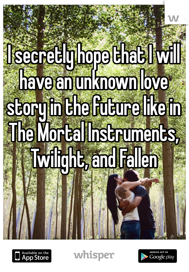 I secretly hope that I will have an unknown love story in the future like in The Mortal Instruments, Twilight, and Fallen