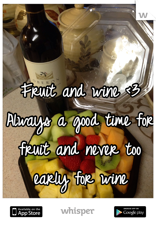 Fruit and wine <3  Always a good time for fruit and never too early for wine