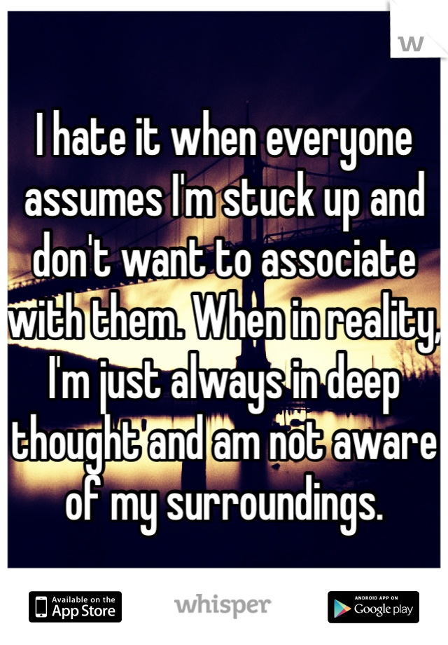 I hate it when everyone assumes I'm stuck up and don't want to associate with them. When in reality, I'm just always in deep thought and am not aware of my surroundings.