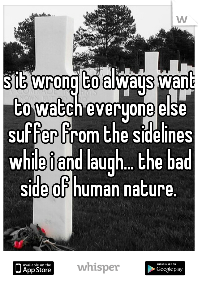 is it wrong to always want to watch everyone else suffer from the sidelines while i and laugh... the bad side of human nature.