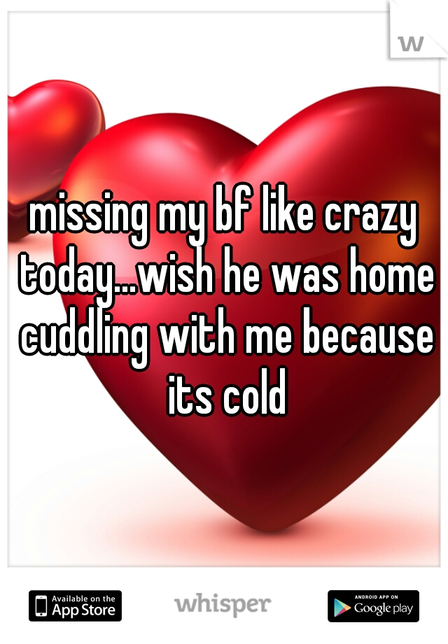 missing my bf like crazy today...wish he was home cuddling with me because its cold