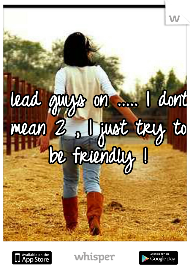 I lead guys on ..... I dont mean 2 , I just try to be friendly !