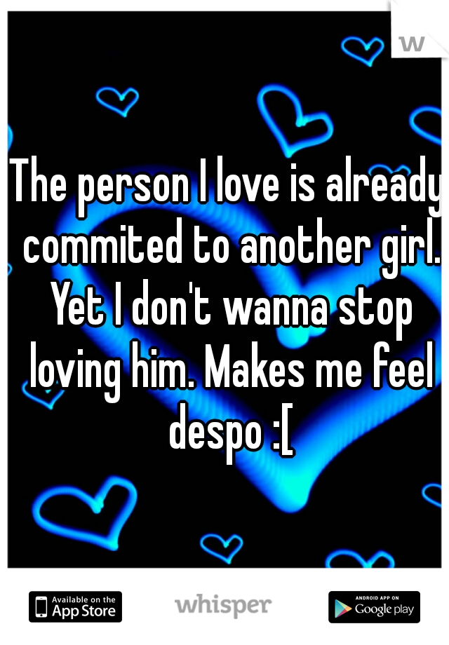 The person I love is already commited to another girl. Yet I don't wanna stop loving him. Makes me feel despo :[