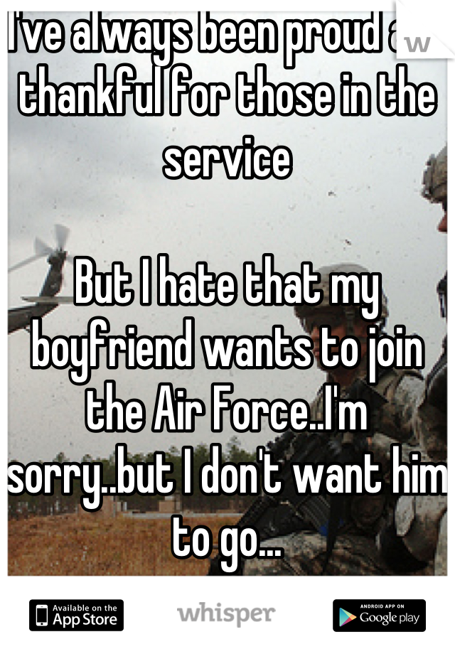 I've always been proud and thankful for those in the service  But I hate that my boyfriend wants to join the Air Force..I'm sorry..but I don't want him to go...