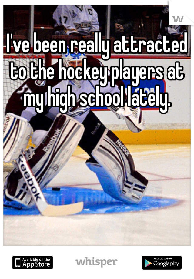 I've been really attracted to the hockey players at my high school lately.