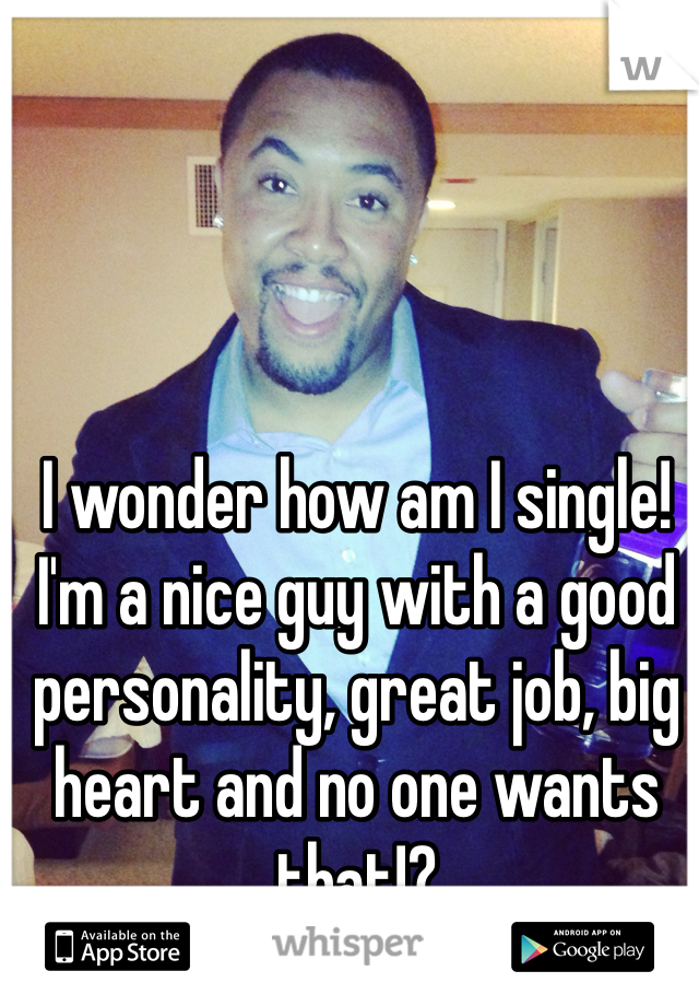 I wonder how am I single! I'm a nice guy with a good personality, great job, big heart and no one wants that!?