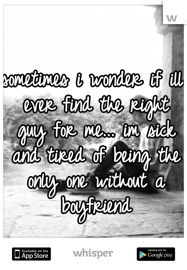 sometimes i wonder if ill ever find the right guy for me... im sick and tired of being the only one without a boyfriend