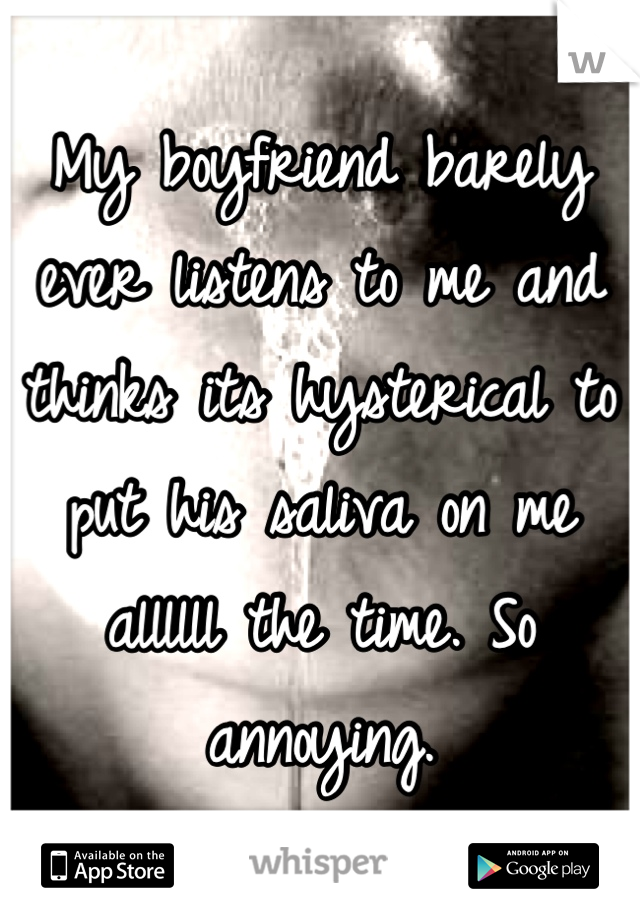 My boyfriend barely ever listens to me and thinks its hysterical to put his saliva on me allllll the time. So annoying.