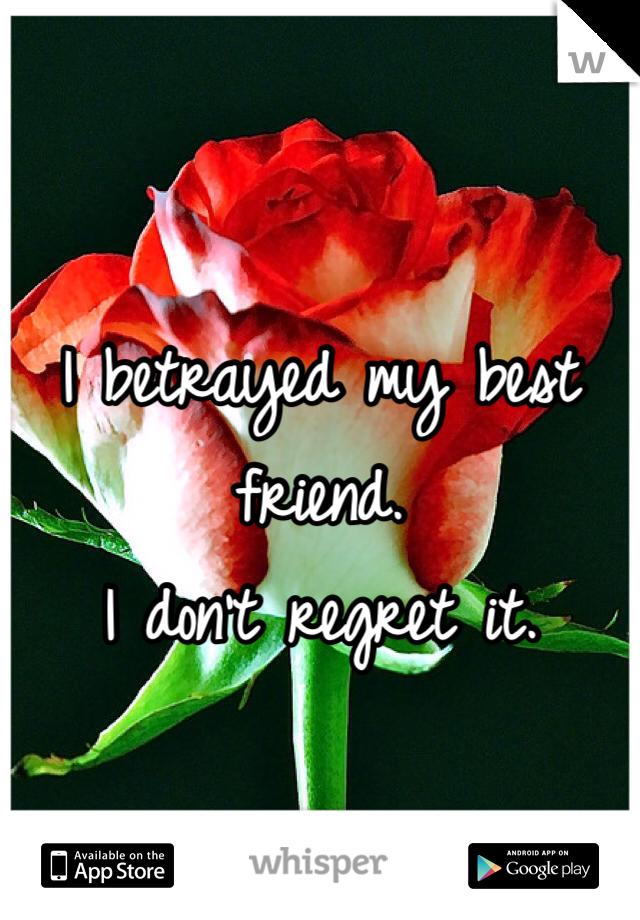 I betrayed my best friend.  I don't regret it.