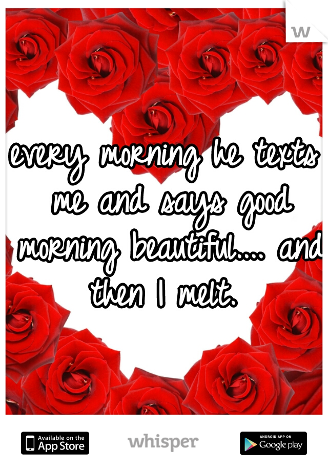 every morning he texts me and says good morning beautiful.... and then I melt.