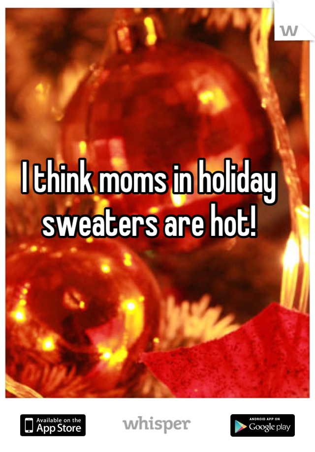 I think moms in holiday sweaters are hot!