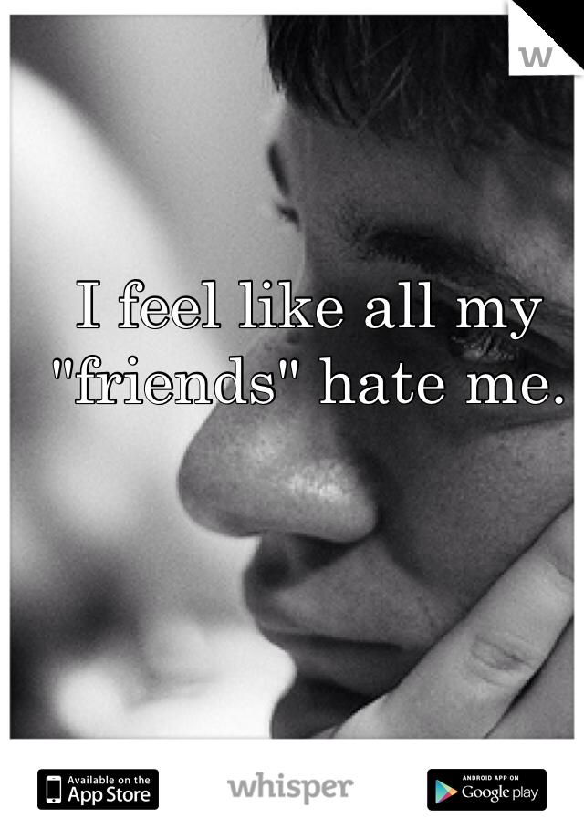 """I feel like all my """"friends"""" hate me."""