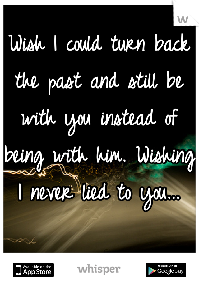 Wish I could turn back the past and still be with you instead of being with him. Wishing I never lied to you...